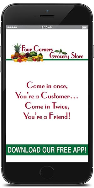 Four Corners Grocery Store has gone mobile! Visit the iTunes or Google Play store to download our mobile application.