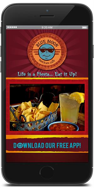 Blue Moon Mexican Cafe has gone mobile! Visit the iTunes or Google Play store to download our mobile application